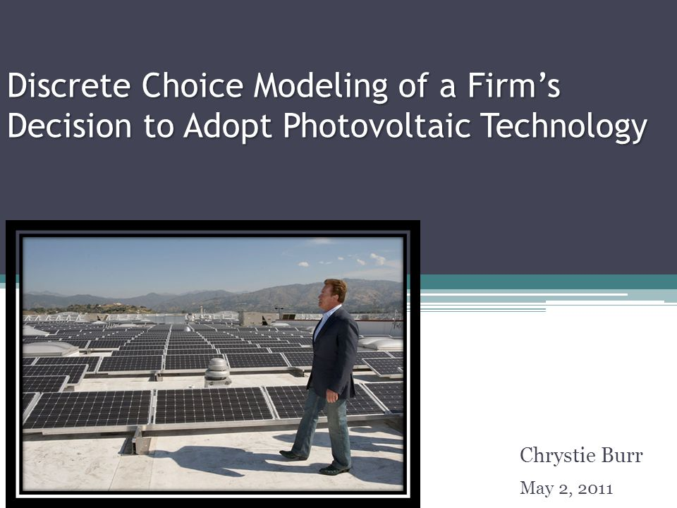Discrete Choice Modeling of a Firm's Decision to Adopt Photovoltaic Technology Chrystie Burr May 2, 2011 TexPoint fonts used in EMF.