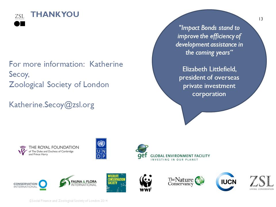 13 THANK YOU For more information: Katherine Secoy, Zoological Society of London Katherine.Secoy@zsl.org Impact Bonds stand to improve the efficiency of development assistance in the coming years Elizabeth Littlefield, president of overseas private investment corporation