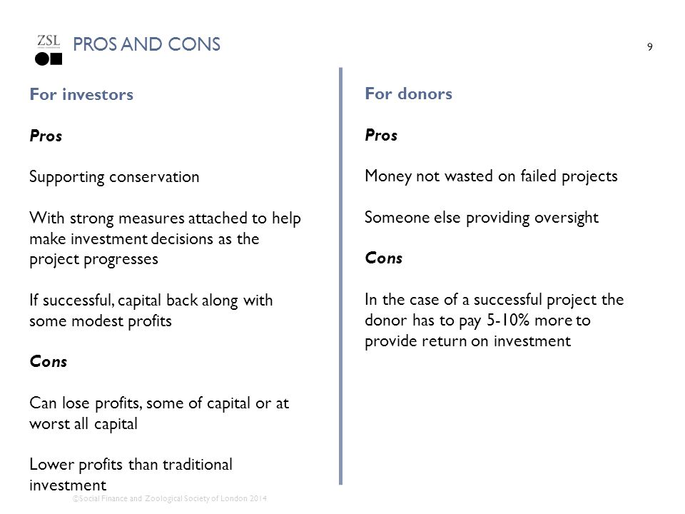 ©Social Finance and Zoological Society of London 2014 PROS AND CONS 9 For investors Pros Supporting conservation With strong measures attached to help make investment decisions as the project progresses If successful, capital back along with some modest profits Cons Can lose profits, some of capital or at worst all capital Lower profits than traditional investment For donors Pros Money not wasted on failed projects Someone else providing oversight Cons In the case of a successful project the donor has to pay 5-10% more to provide return on investment