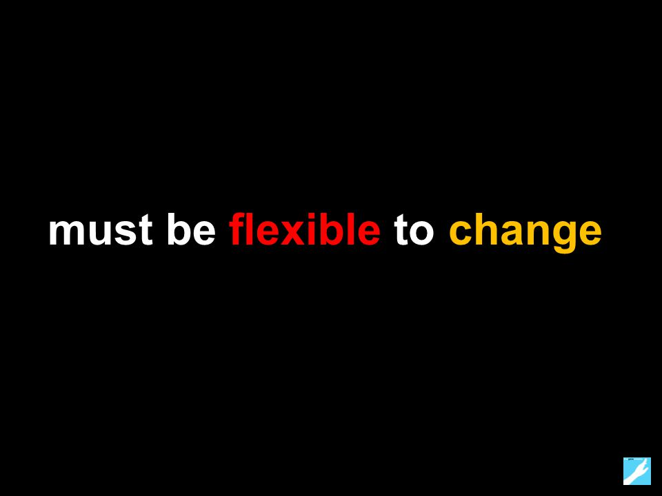 must be flexible to change