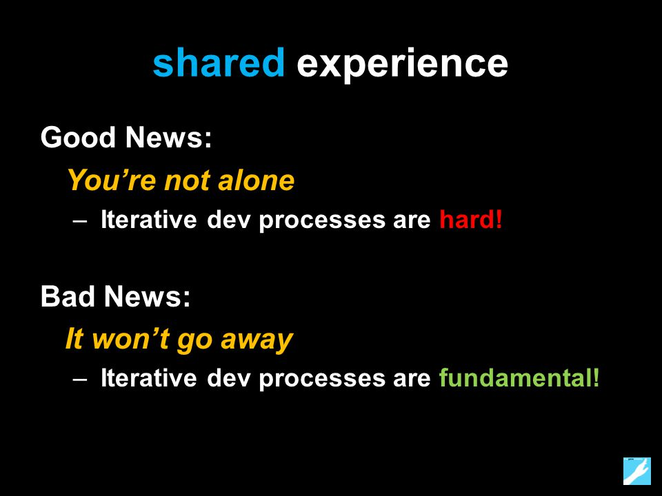 shared experience Good News: You're not alone – Iterative dev processes are hard.