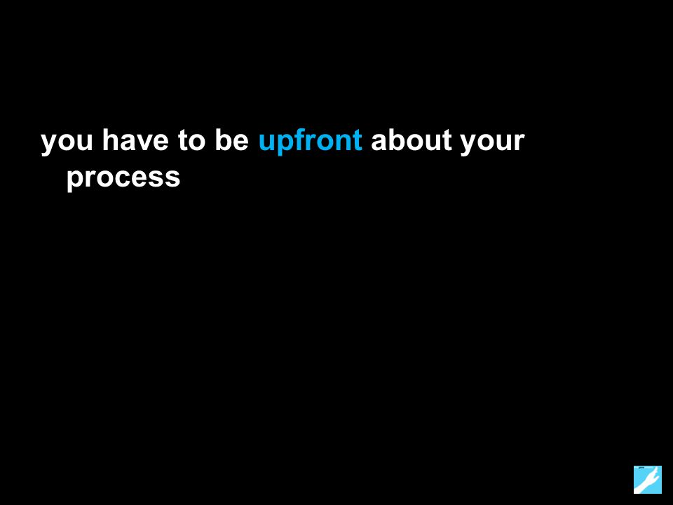 you have to be upfront about your process