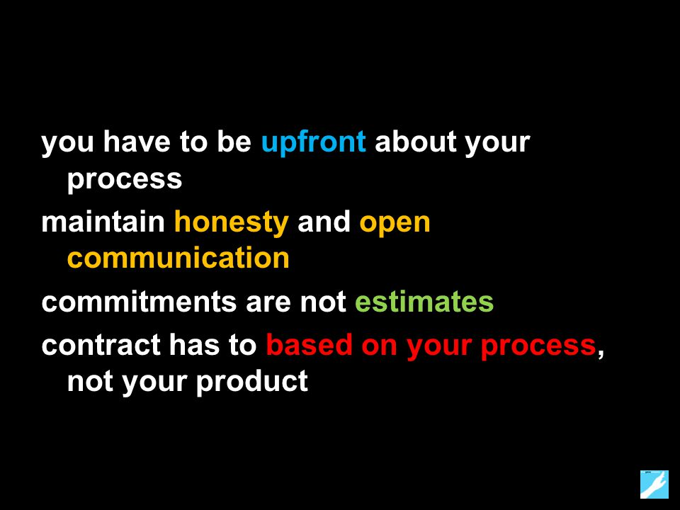 you have to be upfront about your process maintain honesty and open communication commitments are not estimates contract has to based on your process, not your product