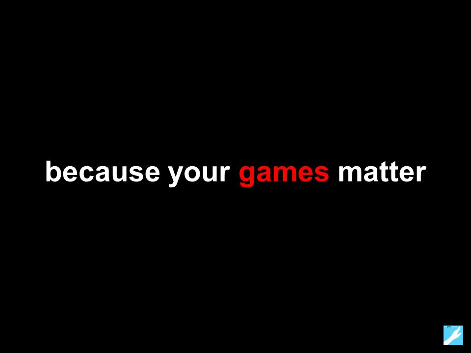 because your games matter