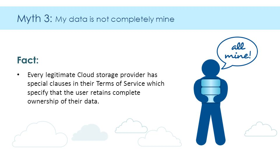 Myth 3: My data is not completely mine Fact: Every legitimate Cloud storage provider has special clauses in their Terms of Service which specify that the user retains complete ownership of their data.