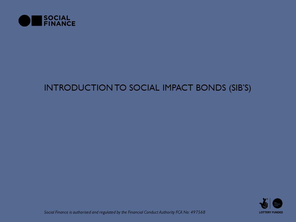 INTRODUCTION TO SOCIAL IMPACT BONDS (SIB'S) Social Finance is authorised and regulated by the Financial Conduct Authority FCA No: 497568