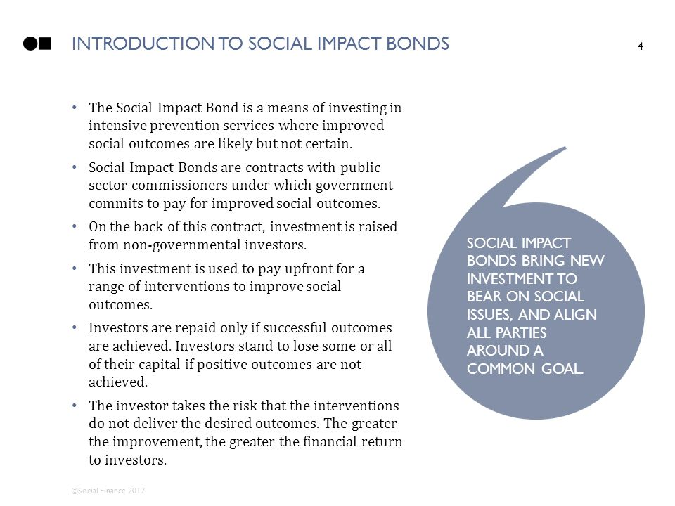 ©Social Finance 2012 INTRODUCTION TO SOCIAL IMPACT BONDS 4 The Social Impact Bond is a means of investing in intensive prevention services where impro