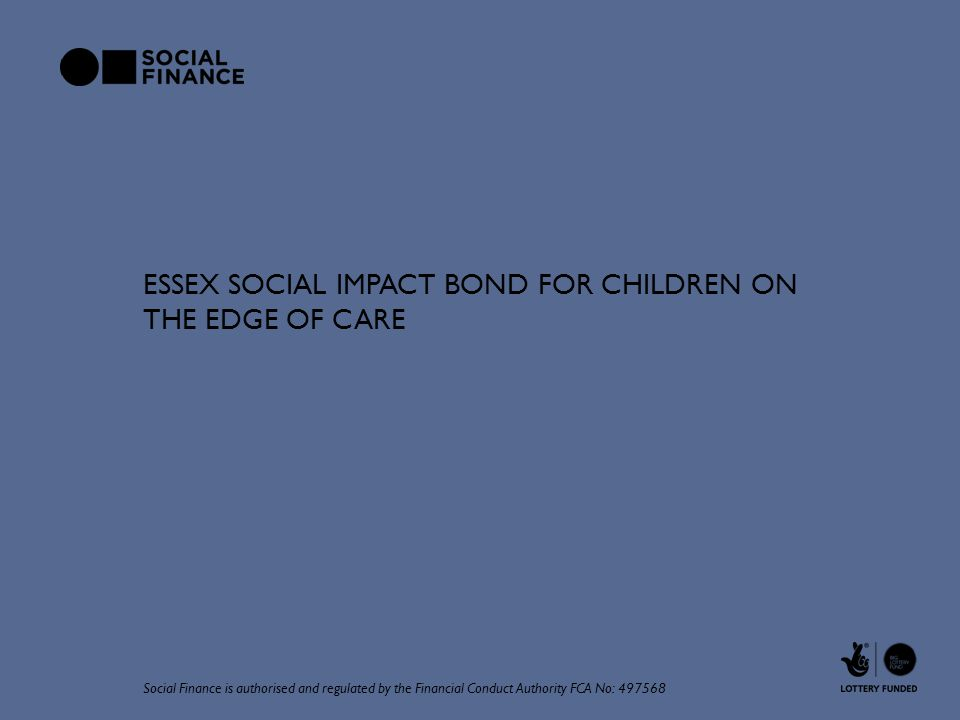 ESSEX SOCIAL IMPACT BOND FOR CHILDREN ON THE EDGE OF CARE Social Finance is authorised and regulated by the Financial Conduct Authority FCA No: 497568