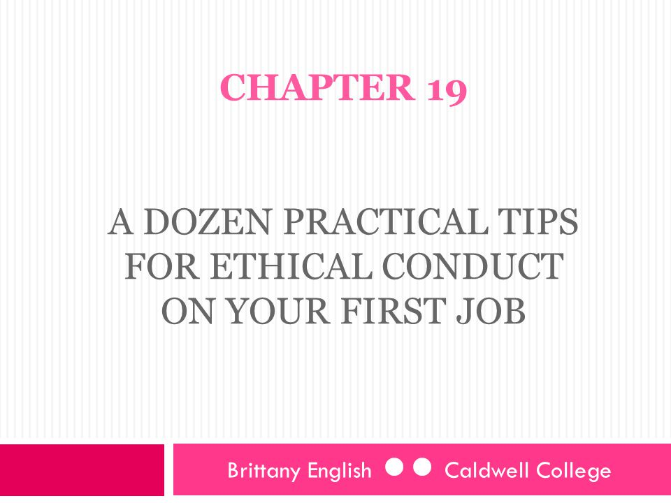CHAPTER 19 A DOZEN PRACTICAL TIPS FOR ETHICAL CONDUCT ON YOUR FIRST JOB Brittany English Caldwell College