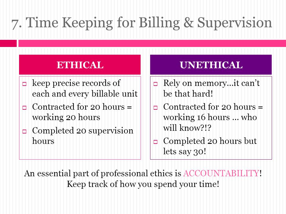 7. Time Keeping for Billing & Supervision  keep precise records of each and every billable unit  Contracted for 20 hours = working 20 hours  Comple