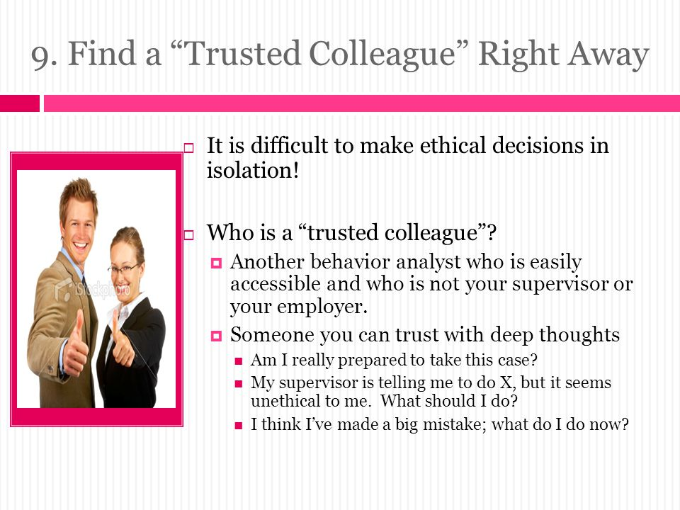 9.Find a Trusted Colleague Right Away  It is difficult to make ethical decisions in isolation.