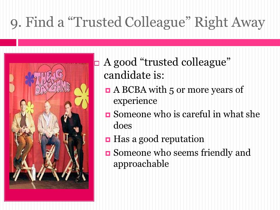 """9. Find a """"Trusted Colleague"""" Right Away  A good """"trusted colleague"""" candidate is:  A BCBA with 5 or more years of experience  Someone who is caref"""