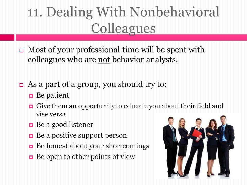 11. Dealing With Nonbehavioral Colleagues  Most of your professional time will be spent with colleagues who are not behavior analysts.  As a part of