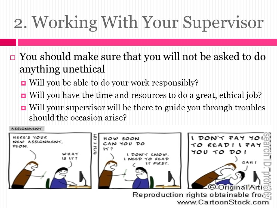 2. Working With Your Supervisor  You should make sure that you will not be asked to do anything unethical  Will you be able to do your work responsi