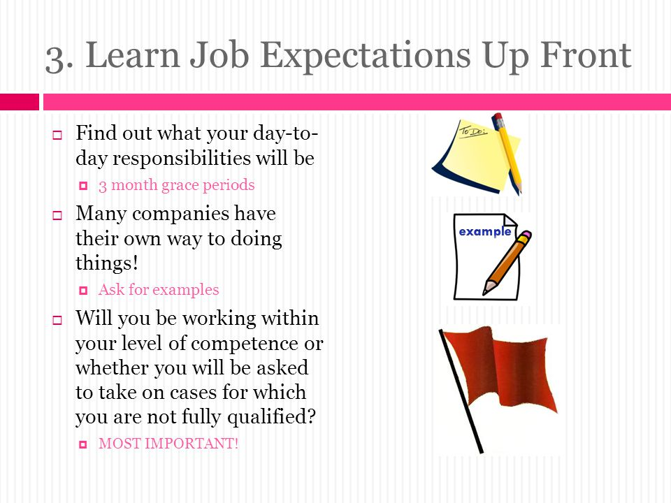 3. Learn Job Expectations Up Front  Find out what your day-to- day responsibilities will be  3 month grace periods  Many companies have their own w