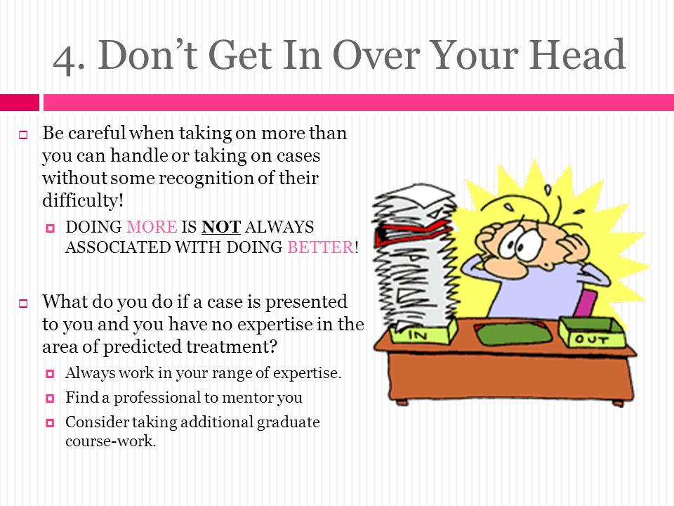 4. Don't Get In Over Your Head  Be careful when taking on more than you can handle or taking on cases without some recognition of their difficulty! 