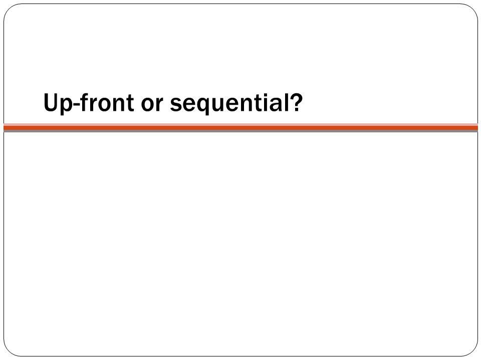 Up-front or sequential?