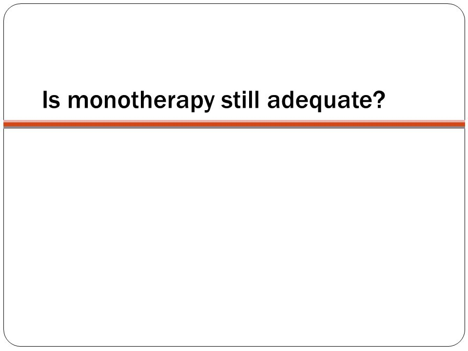 Is monotherapy still adequate?