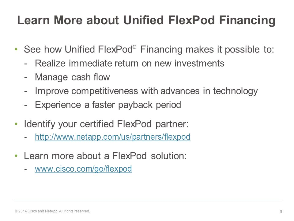 Learn More about Unified FlexPod Financing See how Unified FlexPod ® Financing makes it possible to: -Realize immediate return on new investments -Manage cash flow -Improve competitiveness with advances in technology -Experience a faster payback period Identify your certified FlexPod partner: -http://www.netapp.com/us/partners/flexpodhttp://www.netapp.com/us/partners/flexpod Learn more about a FlexPod solution: -www.cisco.com/go/flexpodwww.cisco.com/go/flexpod © 2014 Cisco and NetApp.
