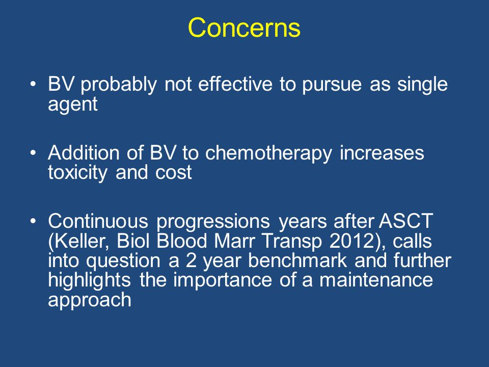 Concerns BV probably not effective to pursue as single agent Addition of BV to chemotherapy increases toxicity and cost Continuous progressions years after ASCT (Keller, Biol Blood Marr Transp 2012), calls into question a 2 year benchmark and further highlights the importance of a maintenance approach