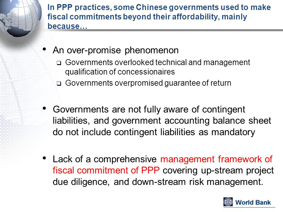 Central government recent policies indicate the direction of managing fiscal risks of PPP Notice of Promoting and Utilizing Government and Social Capital Collaboration issued by MOF in Sep, 2014:  Identify proper payment mechanism, financing and subsidy plan while conducting project  Select proper partner and allocate risk to the one with best risk-bear capacity  Improve management of fiscal subsidy and provide subsidy based on project performance, with integrated consideration of service price, construction cost, operation cost, actual return, and medium to long term fiscal affordability  Strengthen risk management of local government debt  Enhance project performance evaluation Directive on Strengthening Local Government Debt Management, issued by State Council in Oct.