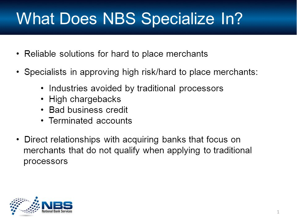 Reliable solutions for hard to place merchants Specialists in approving high risk/hard to place merchants: Industries avoided by traditional processors High chargebacks Bad business credit Terminated accounts Direct relationships with acquiring banks that focus on merchants that do not qualify when applying to traditional processors What Does NBS Specialize In.