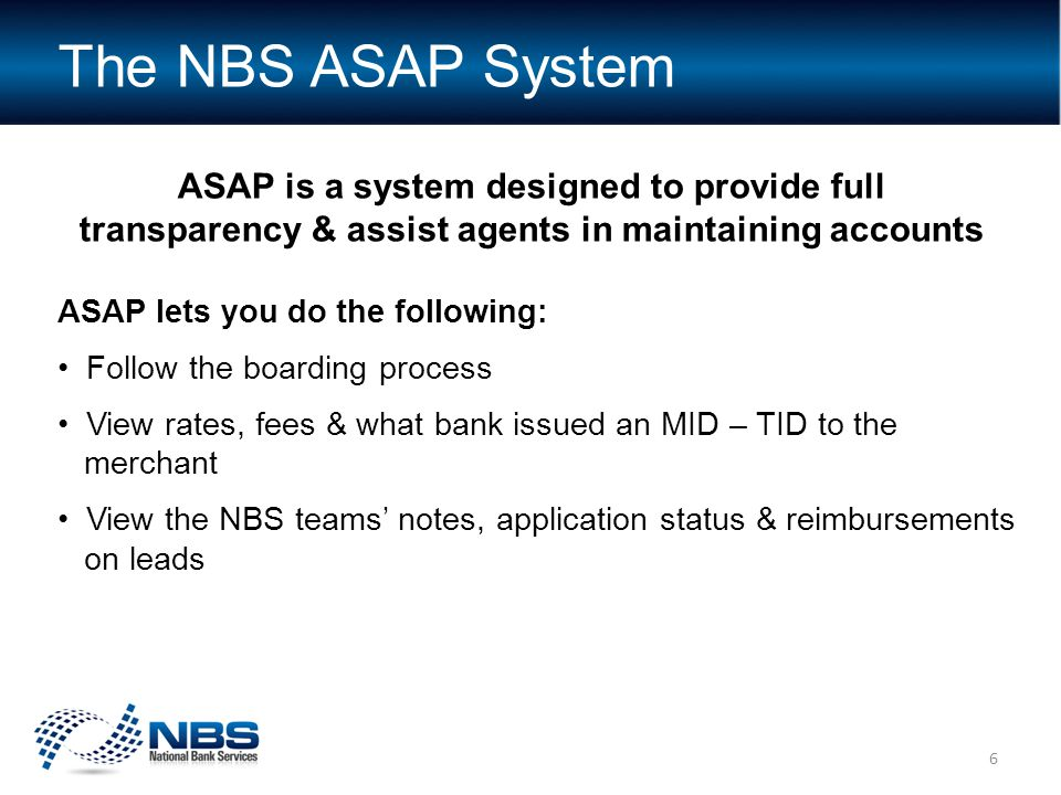 ASAP is a system designed to provide full transparency & assist agents in maintaining accounts ASAP lets you do the following: Follow the boarding process View rates, fees & what bank issued an MID – TID to the merchant View the NBS teams' notes, application status & reimbursements on leads The NBS ASAP System 6