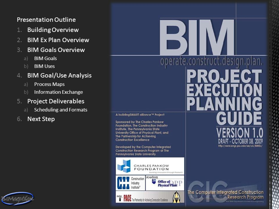 Presentation Outline 1.Building Overview 2.BIM Ex Plan Overview 3.BIM Goals Overview a)BIM Goals b)BIM Uses 4.BIM Goal/Use Analysis a)Process Maps b)Information Exchange 5.Project Deliverables a)Scheduling and Formats 6.Next Step