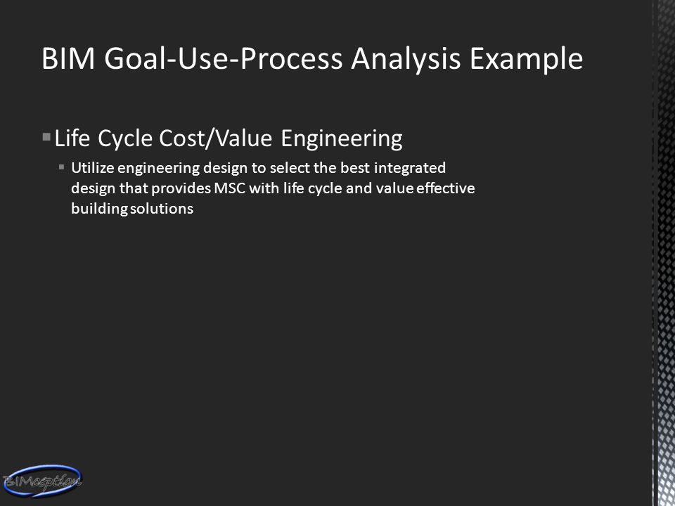 BIM Goal-Use-Process Analysis Example  Life Cycle Cost/Value Engineering  Utilize engineering design to select the best integrated design that provides MSC with life cycle and value effective building solutions