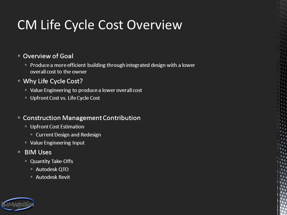 CM Life Cycle Cost Overview  Overview of Goal  Produce a more efficient building through integrated design with a lower overall cost to the owner  Why Life Cycle Cost.