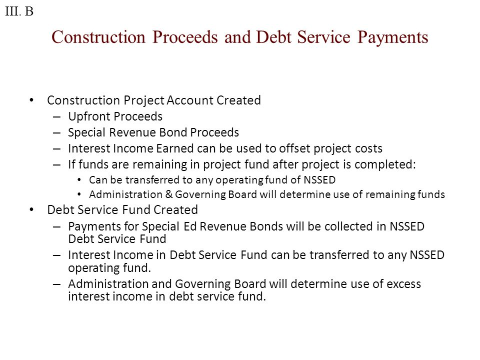 Construction Proceeds and Debt Service Payments Construction Project Account Created – Upfront Proceeds – Special Revenue Bond Proceeds – Interest Income Earned can be used to offset project costs – If funds are remaining in project fund after project is completed: Can be transferred to any operating fund of NSSED Administration & Governing Board will determine use of remaining funds Debt Service Fund Created – Payments for Special Ed Revenue Bonds will be collected in NSSED Debt Service Fund – Interest Income in Debt Service Fund can be transferred to any NSSED operating fund.