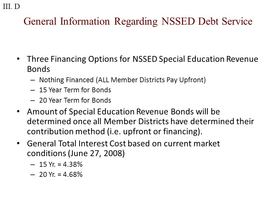 General Information Regarding NSSED Debt Service Three Financing Options for NSSED Special Education Revenue Bonds – Nothing Financed (ALL Member Districts Pay Upfront) – 15 Year Term for Bonds – 20 Year Term for Bonds Amount of Special Education Revenue Bonds will be determined once all Member Districts have determined their contribution method (i.e.
