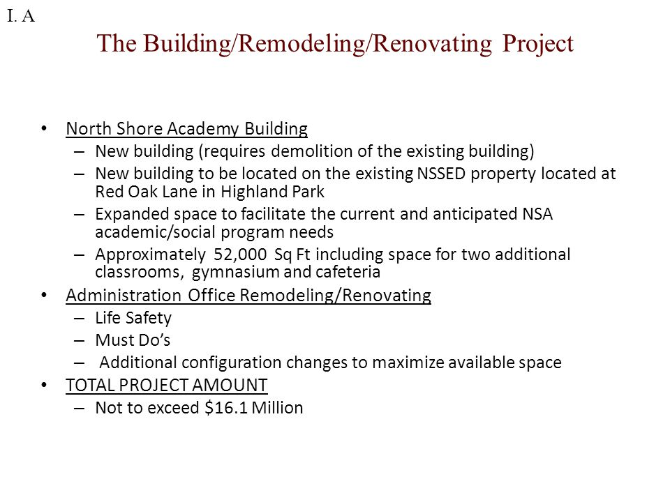 The Building/Remodeling/Renovating Project North Shore Academy Building – New building (requires demolition of the existing building) – New building to be located on the existing NSSED property located at Red Oak Lane in Highland Park – Expanded space to facilitate the current and anticipated NSA academic/social program needs – Approximately 52,000 Sq Ft including space for two additional classrooms, gymnasium and cafeteria Administration Office Remodeling/Renovating – Life Safety – Must Do's – Additional configuration changes to maximize available space TOTAL PROJECT AMOUNT – Not to exceed $16.1 Million I.