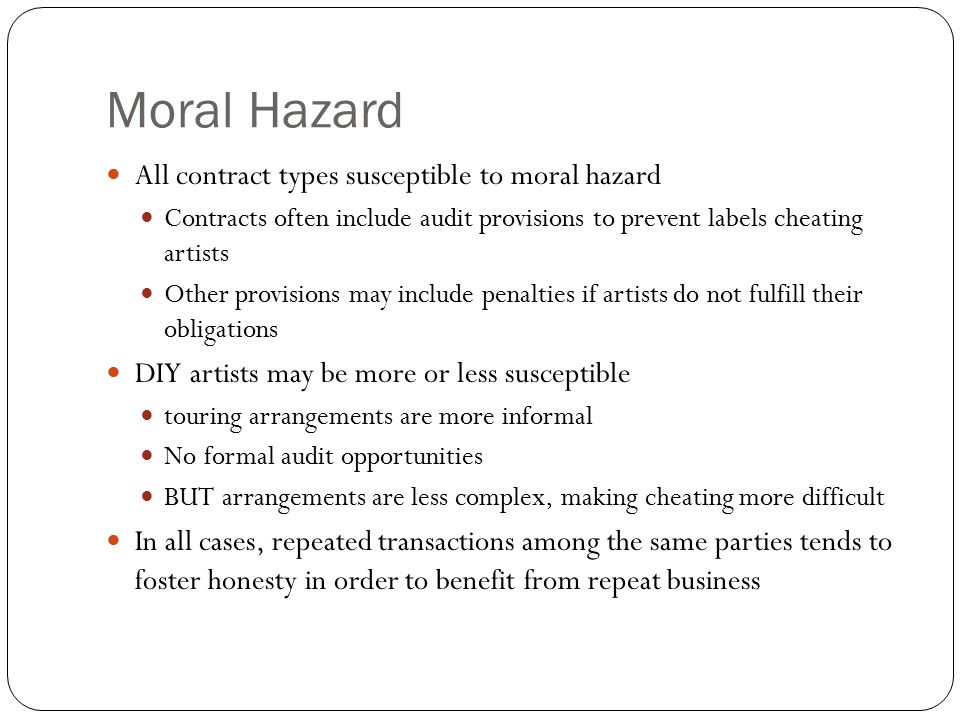Moral Hazard All contract types susceptible to moral hazard Contracts often include audit provisions to prevent labels cheating artists Other provisions may include penalties if artists do not fulfill their obligations DIY artists may be more or less susceptible touring arrangements are more informal No formal audit opportunities BUT arrangements are less complex, making cheating more difficult In all cases, repeated transactions among the same parties tends to foster honesty in order to benefit from repeat business