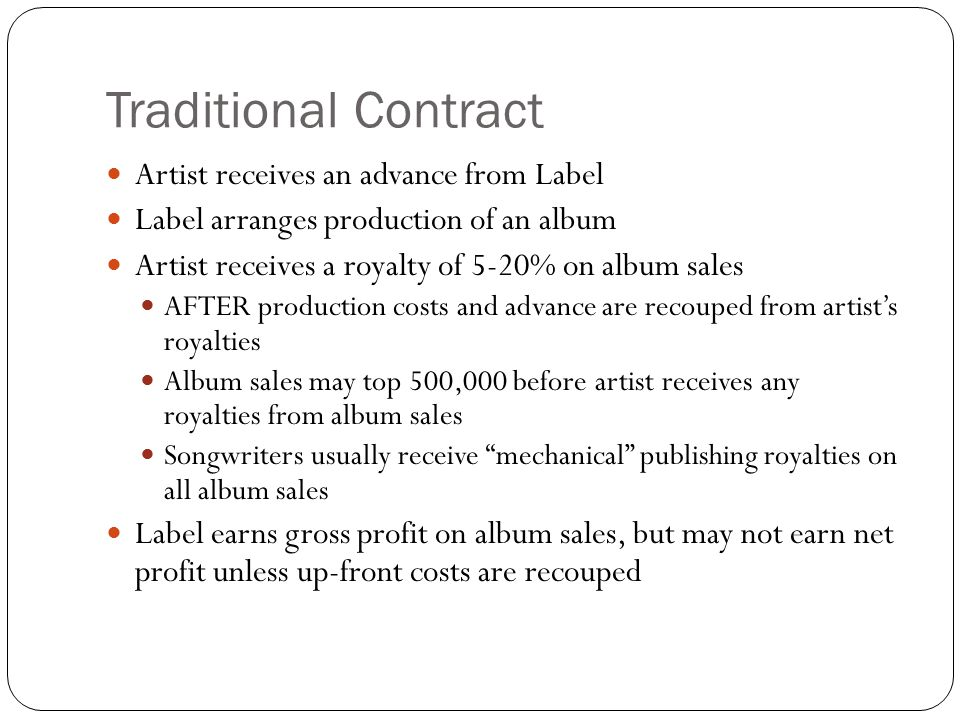 Traditional Contract Artist receives an advance from Label Label arranges production of an album Artist receives a royalty of 5-20% on album sales AFTER production costs and advance are recouped from artist's royalties Album sales may top 500,000 before artist receives any royalties from album sales Songwriters usually receive mechanical publishing royalties on all album sales Label earns gross profit on album sales, but may not earn net profit unless up-front costs are recouped