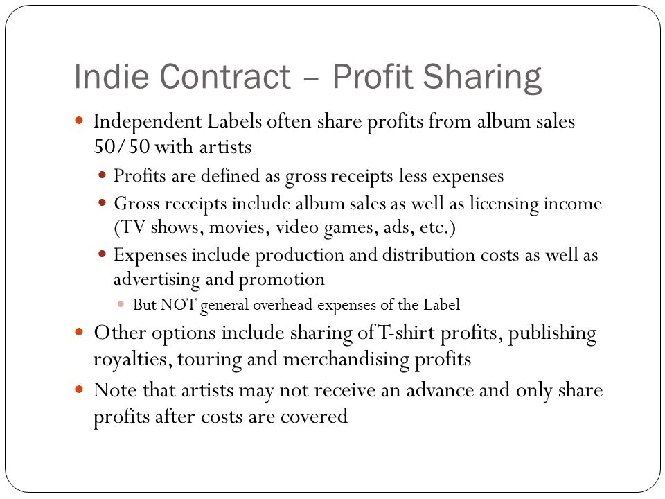 Indie Contract – Profit Sharing Independent Labels often share profits from album sales 50/50 with artists Profits are defined as gross receipts less expenses Gross receipts include album sales as well as licensing income (TV shows, movies, video games, ads, etc.) Expenses include production and distribution costs as well as advertising and promotion But NOT general overhead expenses of the Label Other options include sharing of T-shirt profits, publishing royalties, touring and merchandising profits Note that artists may not receive an advance and only share profits after costs are covered