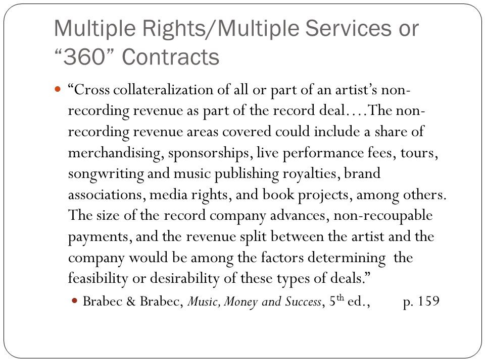 Multiple Rights/Multiple Services or 360 Contracts Cross collateralization of all or part of an artist's non- recording revenue as part of the record deal….The non- recording revenue areas covered could include a share of merchandising, sponsorships, live performance fees, tours, songwriting and music publishing royalties, brand associations, media rights, and book projects, among others.