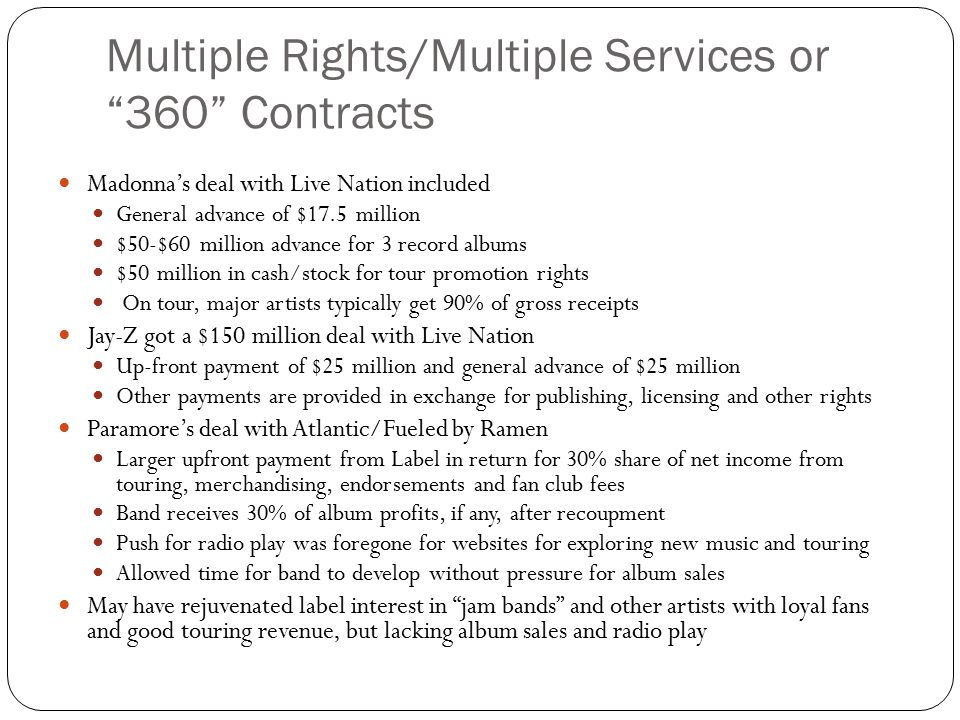 Multiple Rights/Multiple Services or 360 Contracts Madonna's deal with Live Nation included General advance of $17.5 million $50-$60 million advance for 3 record albums $50 million in cash/stock for tour promotion rights On tour, major artists typically get 90% of gross receipts Jay-Z got a $150 million deal with Live Nation Up-front payment of $25 million and general advance of $25 million Other payments are provided in exchange for publishing, licensing and other rights Paramore's deal with Atlantic/Fueled by Ramen Larger upfront payment from Label in return for 30% share of net income from touring, merchandising, endorsements and fan club fees Band receives 30% of album profits, if any, after recoupment Push for radio play was foregone for websites for exploring new music and touring Allowed time for band to develop without pressure for album sales May have rejuvenated label interest in jam bands and other artists with loyal fans and good touring revenue, but lacking album sales and radio play