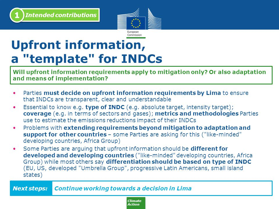 Climate Action An assessment phase for INDCs The timing and upfront information requirements for INDCs are important so that INDCs can be collectively assessed before Paris to check whether: They add up to enough effort to keep average temperature increase below 2°C (or 1.5°C) compared to pre-industrial levels INDCs are individually fair An increasing number of Parties agree there should be such an international process Certain Parties would like to see such process apply not only to mitigation but also to adaptation and/or finance – unclear how this could function Like-minded developing countries reluctant towards such a process Continue promoting such an assessment phase How to ensure INDCs are individually fair and collectively sufficient.
