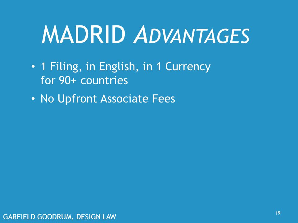 GARFIELD GOODRUM, DESIGN LAW 19 MADRID A DVANTAGES 1 Filing, in English, in 1 Currency for 90+ countries No Upfront Associate Fees