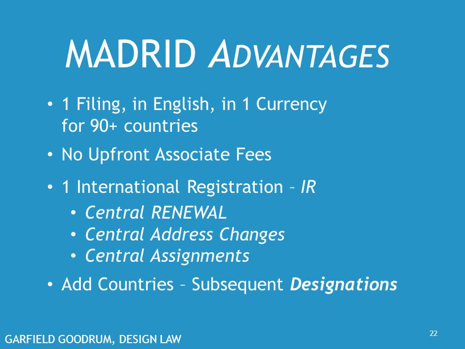 GARFIELD GOODRUM, DESIGN LAW 22 MADRID A DVANTAGES 1 Filing, in English, in 1 Currency for 90+ countries No Upfront Associate Fees 1 International Registration – IR Central RENEWAL Central Address Changes Central Assignments Add Countries – Subsequent Designations