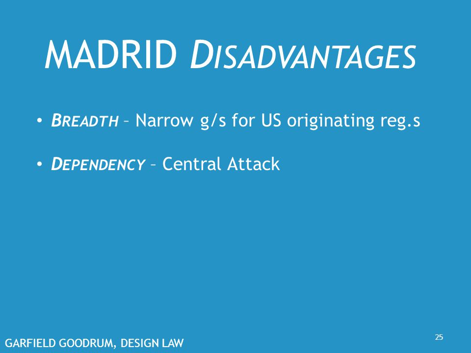 GARFIELD GOODRUM, DESIGN LAW 25 MADRID D ISADVANTAGES B READTH – Narrow g/s for US originating reg.s D EPENDENCY – Central Attack