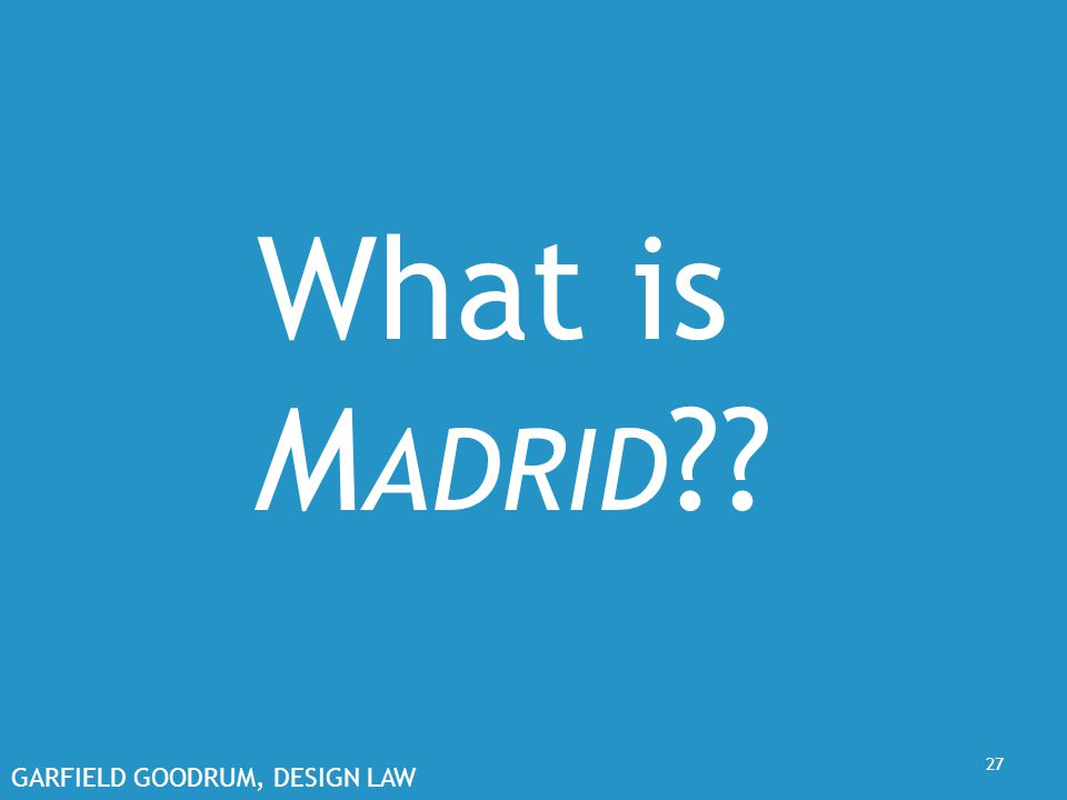GARFIELD GOODRUM, DESIGN LAW 27 What is M ADRID ??