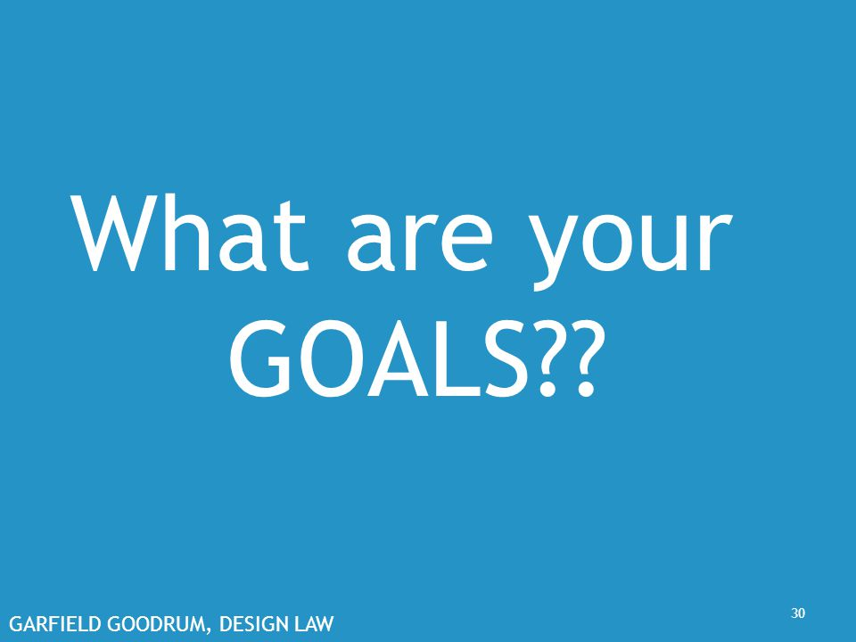 GARFIELD GOODRUM, DESIGN LAW 30 What are your GOALS??