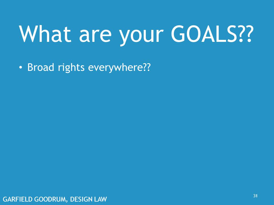 GARFIELD GOODRUM, DESIGN LAW 31 What are your GOALS?? Broad rights everywhere??