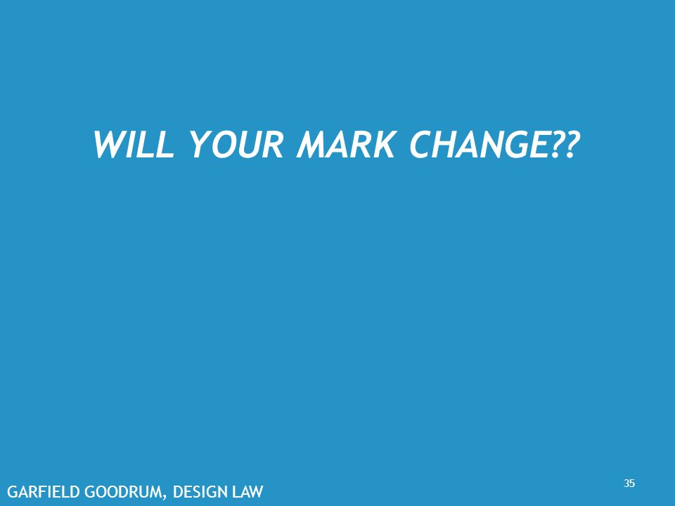GARFIELD GOODRUM, DESIGN LAW WILL YOUR MARK CHANGE?? 35