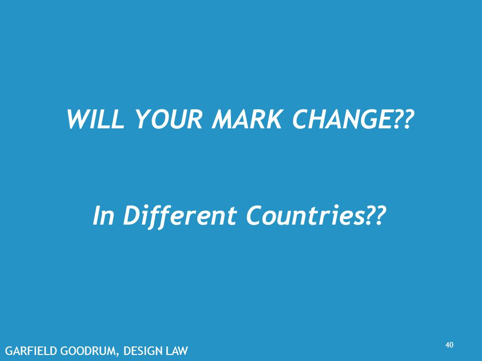 GARFIELD GOODRUM, DESIGN LAW WILL YOUR MARK CHANGE?? In Different Countries?? 40