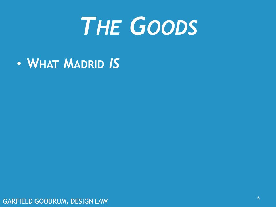 GARFIELD GOODRUM, DESIGN LAW T HE G OODS W HAT M ADRID IS 6