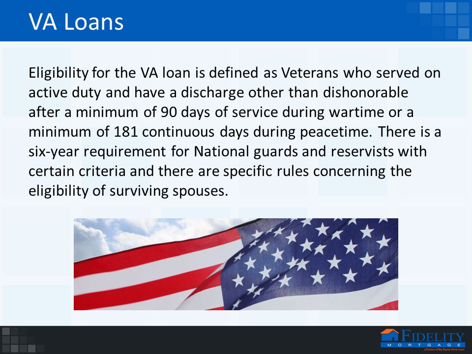 VA Loans Eligibility for the VA loan is defined as Veterans who served on active duty and have a discharge other than dishonorable after a minimum of 90 days of service during wartime or a minimum of 181 continuous days during peacetime.