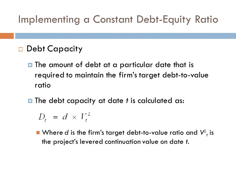 Implementing a Constant Debt-Equity Ratio  Debt Capacity  The amount of debt at a particular date that is required to maintain the firm's target debt-to-value ratio  The debt capacity at date t is calculated as: Where d is the firm's target debt-to-value ratio and V L t is the project's levered continuation value on date t.